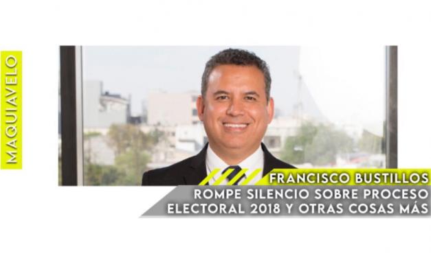 FRANCISCO BUSTILLOS ROMPE EL SILENCIO SOBRE PROCESO ELECTORAL 2018 Y OTRAS COSAS MÁS